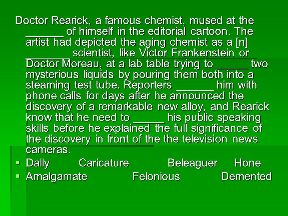 Doctor Rearick, a famous chemist, mused at the ______ of himself in the editorial cartoon. The artist had depicted the aging chemist as a [n] _______ scientist, like Victor Frankenstein or Doctor Moreau, at a lab table trying to _____ two mysterious liquids by pouring them both into a steaming test tube. Reporters ______ him with phone calls for days after he announced the discovery of a remarkable new alloy, and Rearick know that he need to _____ his public speaking skills before he explained the full significance of the discovery in front of the the television news cameras.